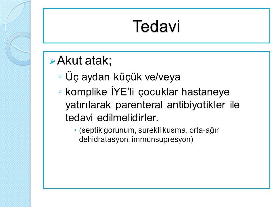 Tedavi  Akut atak; ◦ Üç aydan küçük ve/veya ◦ komplike İYE'li çocuklar hastaneye yatırılarak parenteral antibiyotikler ile tedavi edilmelidirler.  (