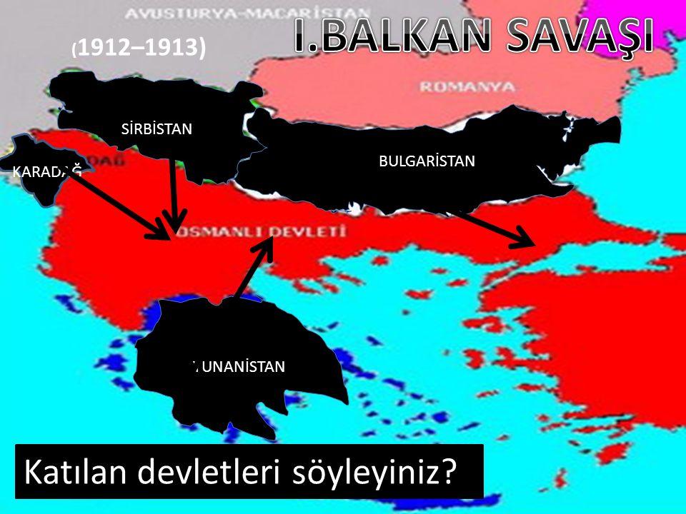 ( 1912–1913) Katılan devletleri söyleyiniz? SİRBİSTAN KARADAĞ BULGARİSTAN YUNANİSTAN