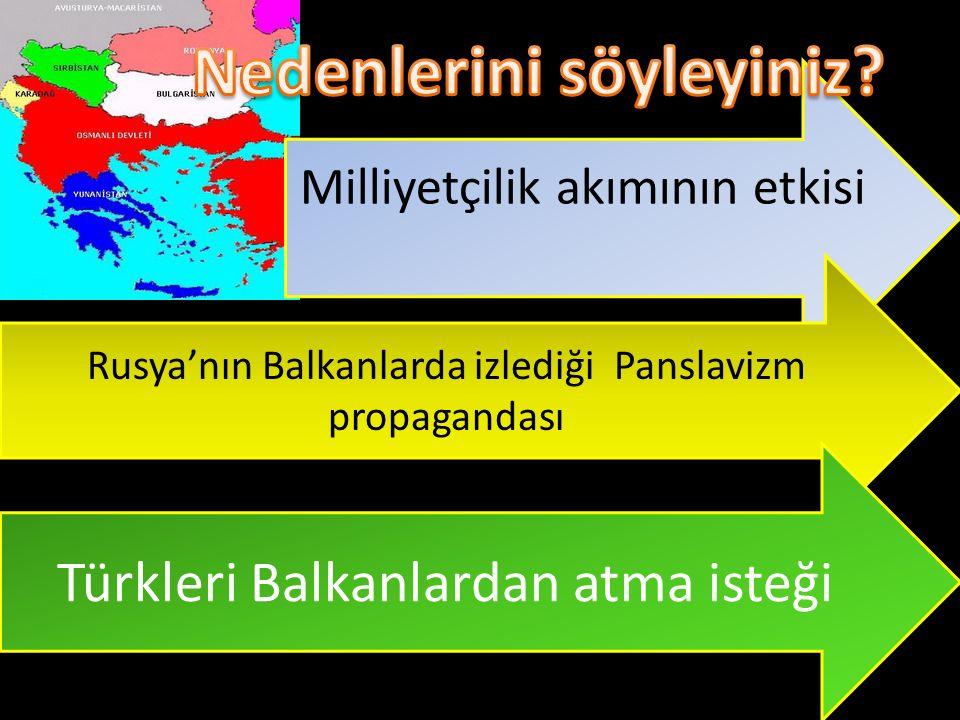 Milliyetçilik akımının etkisi Rusya'nın Balkanlarda izlediği Panslavizm propagandası Türkleri Balkanlardan atma isteği