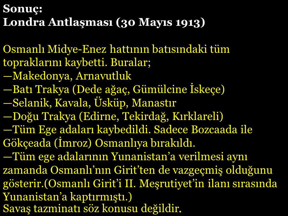 Sonuç: Londra Antlaşması (30 Mayıs 1913) Osmanlı Midye-Enez hattının batısındaki tüm topraklarını kaybetti. Buralar; —Makedonya, Arnavutluk —Batı Trak