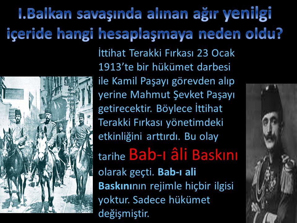 İttihat Terakki Fırkası 23 Ocak 1913'te bir hükümet darbesi ile Kamil Paşayı görevden alıp yerine Mahmut Şevket Paşayı getirecektir. Böylece İttihat T