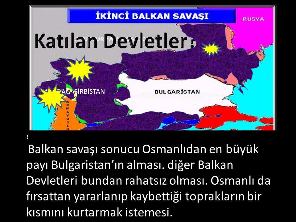 SİRBİSTAN YUNANİSTAN KARADAĞ : Balkan savaşı sonucu Osmanlıdan en büyük payı Bulgaristan'ın alması. diğer Balkan Devletleri bundan rahatsız olması. Os