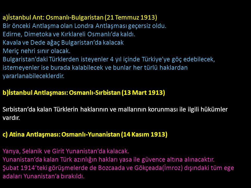 a)İstanbul Ant: Osmanlı-Bulgaristan (21 Temmuz 1913) Bir önceki Antlaşma olan Londra Antlaşması geçersiz oldu. Edirne, Dimetoka ve Kırklareli Osmanlı'