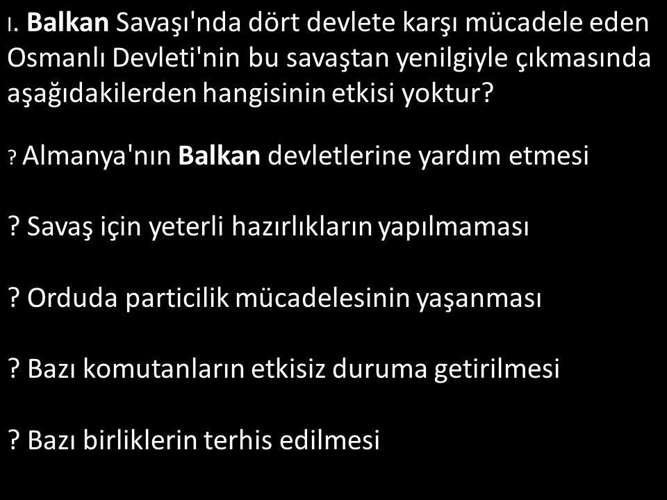 I. Balkan Savaşı'nda dört devlete karşı mücadele eden Osmanlı Devleti'nin bu savaştan yenilgiyle çıkmasında aşağıdakilerden hangisinin etkisi yoktur?