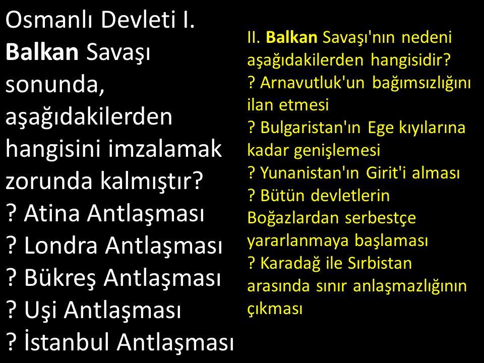 Osmanlı Devleti I. Balkan Savaşı sonunda, aşağıdakilerden hangisini imzalamak zorunda kalmıştır? ? Atina Antlaşması ? Londra Antlaşması ? Bükreş Antla
