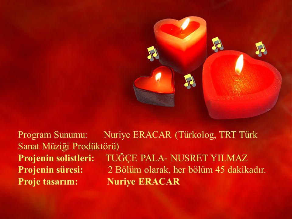 Program Sunumu: Nuriye ERACAR (Türkolog, TRT Türk Sanat Müziği Prodüktörü) Projenin solistleri: TUĞÇE PALA- NUSRET YILMAZ Projenin süresi: 2 Bölüm olarak, her bölüm 45 dakikadır.
