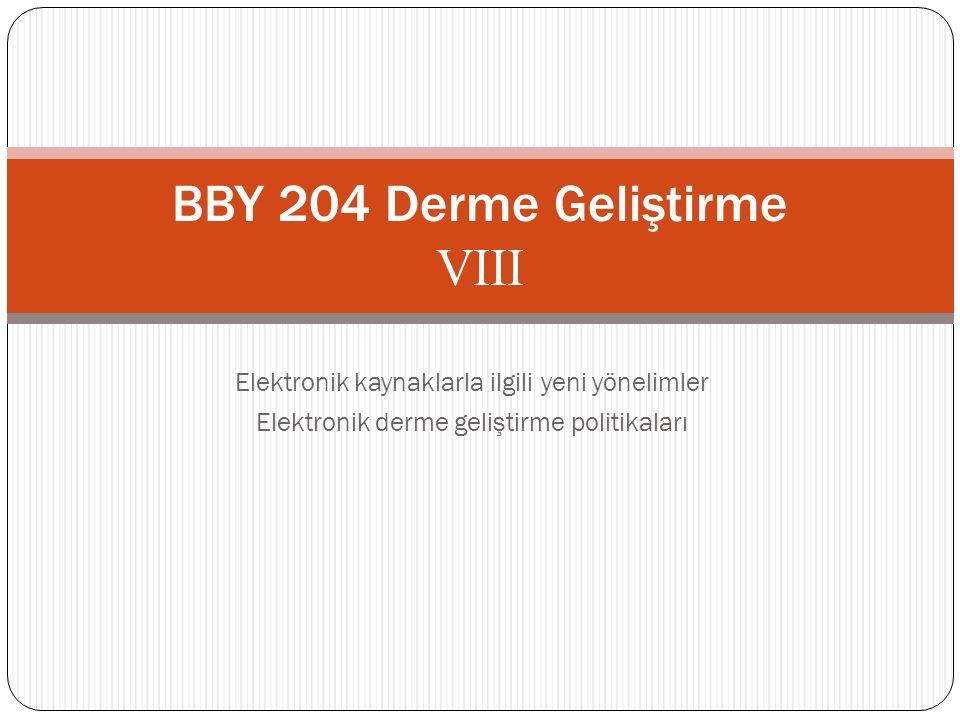 Elektronik kaynaklarla ilgili yeni yönelimler Elektronik derme geliştirme politikaları BBY 204 Derme Geliştirme VIII