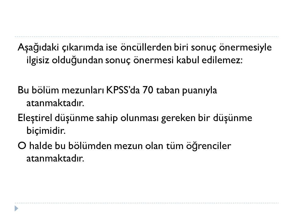 Aşa ğ ıdaki çıkarımda ise öncüllerden biri sonuç önermesiyle ilgisiz oldu ğ undan sonuç önermesi kabul edilemez: Bu bölüm mezunları KPSS'da 70 taban puanıyla atanmaktadır.