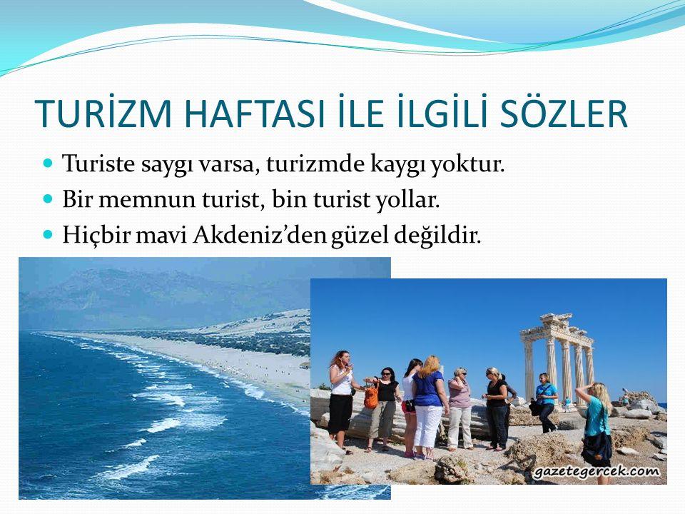 TURİZM HAFTASI İLE İLGİLİ SÖZLER Turiste saygı varsa, turizmde kaygı yoktur. Bir memnun turist, bin turist yollar. Hiçbir mavi Akdeniz'den güzel değil