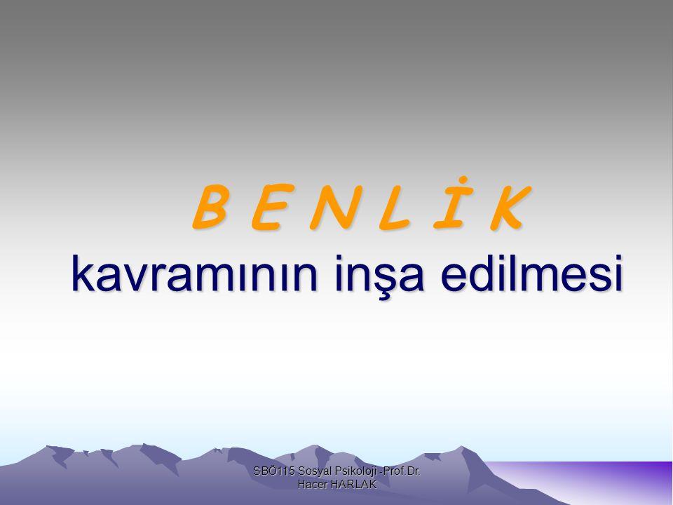 B E N L İ K kavramının inşa edilmesi B E N L İ K kavramının inşa edilmesi SBÖ115 Sosyal Psikoloji -Prof.Dr.