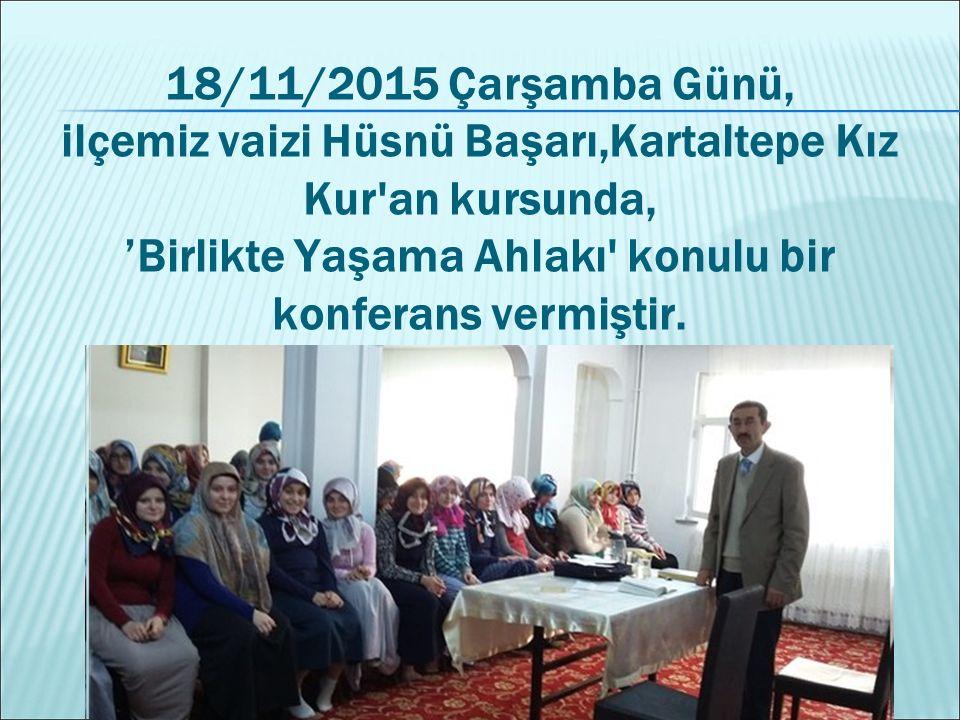 18/11/2015 Çarşamba Günü, ilçemiz vaizi Hüsnü Başarı,Kartaltepe Kız Kur'an kursunda, 'Birlikte Yaşama Ahlakı' konulu bir konferans vermiştir.