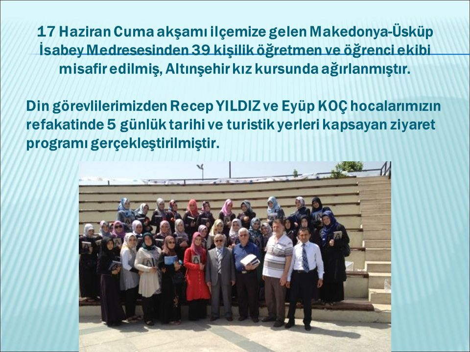 17 Haziran Cuma akşamı ilçemize gelen Makedonya-Üsküp İsabey Medresesinden 39 kişilik öğretmen ve öğrenci ekibi misafir edilmiş, Altınşehir kız kursun