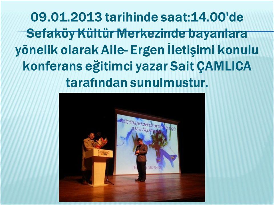 09.01.2013 tarihinde saat:14.00'de Sefaköy Kültür Merkezinde bayanlara yönelik olarak Aile- Ergen İletişimi konulu konferans eğitimci yazar Sait ÇAMLI