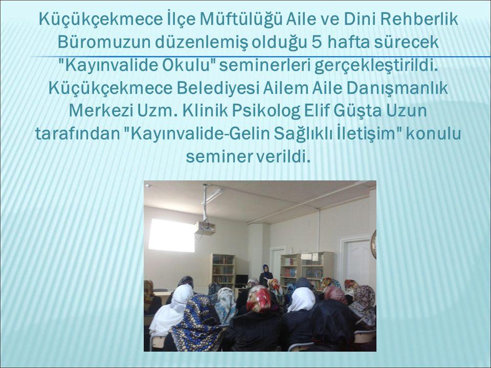 Küçükçekmece İlçe Müftülüğü Aile ve Dini Rehberlik Büromuzun düzenlemiş olduğu 5 hafta sürecek Kayınvalide Okulu seminerleri gerçekleştirildi.