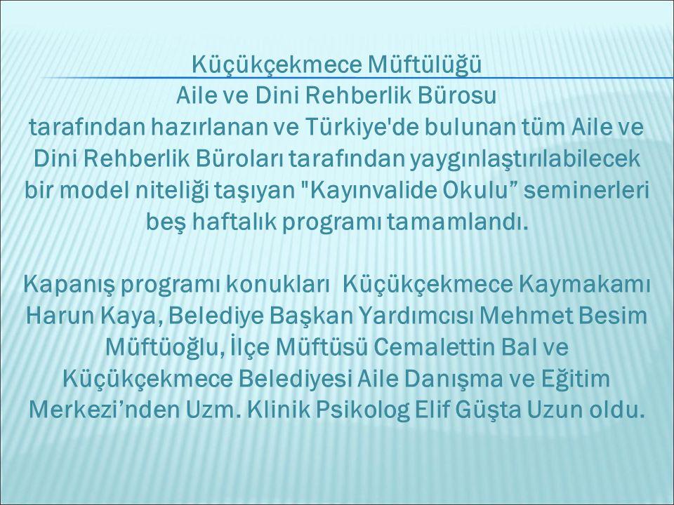 Küçükçekmece Müftülüğü Aile ve Dini Rehberlik Bürosu tarafından hazırlanan ve Türkiye de bulunan tüm Aile ve Dini Rehberlik Büroları tarafından yaygınlaştırılabilecek bir model niteliği taşıyan Kayınvalide Okulu seminerleri beş haftalık programı tamamlandı.