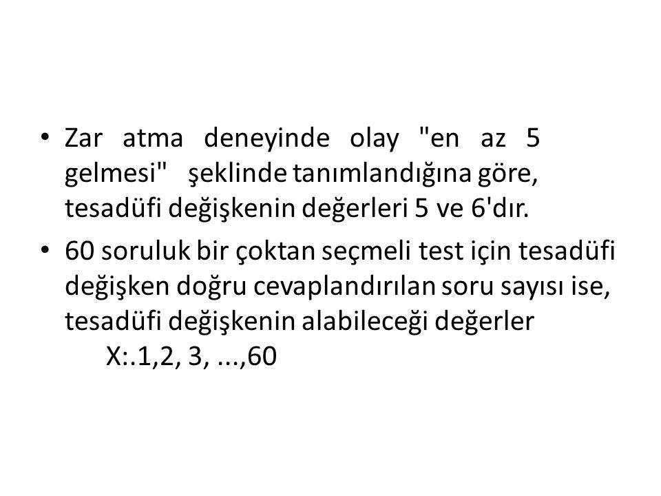 Zar atma deneyinde olay en az 5 gelmesi şeklinde tanımlandığına göre, tesadüfi değişkenin değerleri 5 ve 6 dır.