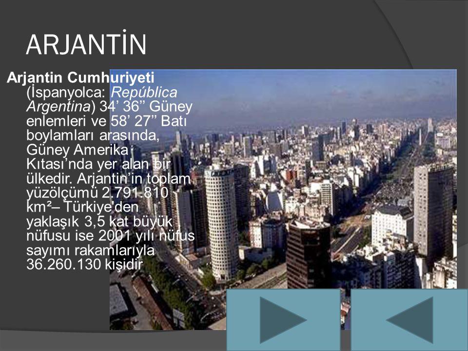 ARJANTİN Arjantin Cumhuriyeti (İspanyolca: República Argentina) 34' 36'' Güney enlemleri ve 58' 27'' Batı boylamları arasında, Güney Amerika Kıtası'nda yer alan bir ülkedir.