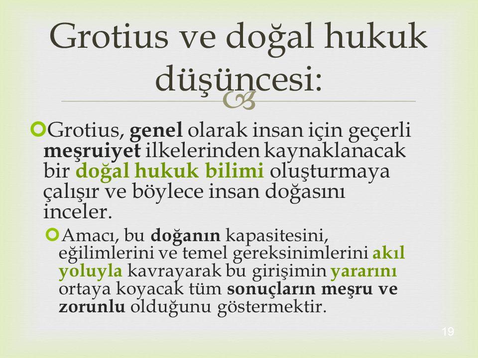  Grotius, genel olarak insan için geçerli meşruiyet ilkelerinden kaynaklanacak bir doğal hukuk bilimi oluşturmaya çalışır ve böylece insan doğasını i