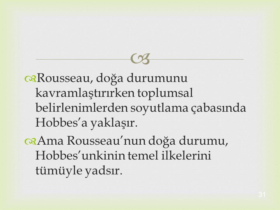   Rousseau, doğa durumunu kavramlaştırırken toplumsal belirlenimlerden soyutlama çabasında Hobbes'a yaklaşır.  Ama Rousseau'nun doğa durumu, Hobbes