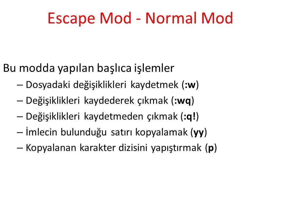 Escape Mod - Normal Mod Bu modda yapılan başlıca işlemler – Dosyadaki değişiklikleri kaydetmek (:w) – Değişiklikleri kaydederek çıkmak (:wq) – Değişiklikleri kaydetmeden çıkmak (:q!) – İmlecin bulunduğu satırı kopyalamak (yy) – Kopyalanan karakter dizisini yapıştırmak (p)