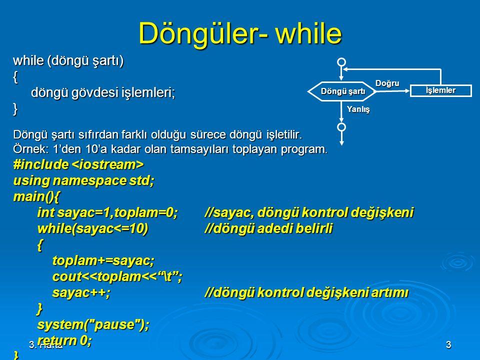 3. Hafta3 Döngüler- while while (döngü şartı) { döngü gövdesi işlemleri; } Döngü şartı sıfırdan farklı olduğu sürece döngü işletilir. Örnek: 1'den 10'