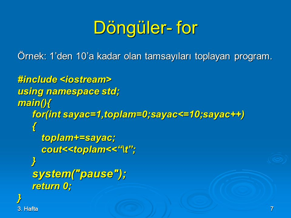 3. Hafta7 Döngüler- for Örnek: 1'den 10'a kadar olan tamsayıları toplayan program. #include #include using namespace std; main(){ for(int sayac=1,topl