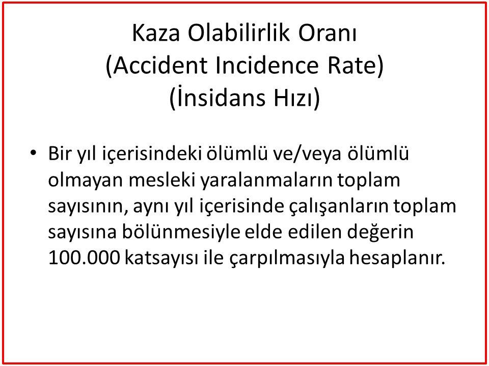 Kaza Olabilirlik Oranı (Accident Incidence Rate) (İnsidans Hızı) Bir yıl içerisindeki ölümlü ve/veya ölümlü olmayan mesleki yaralanmaların toplam sayı