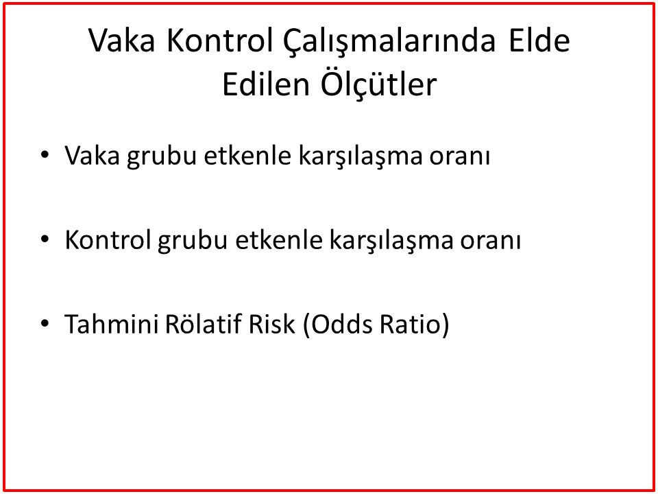 Vaka Kontrol Çalışmalarında Elde Edilen Ölçütler Vaka grubu etkenle karşılaşma oranı Kontrol grubu etkenle karşılaşma oranı Tahmini Rölatif Risk (Odds
