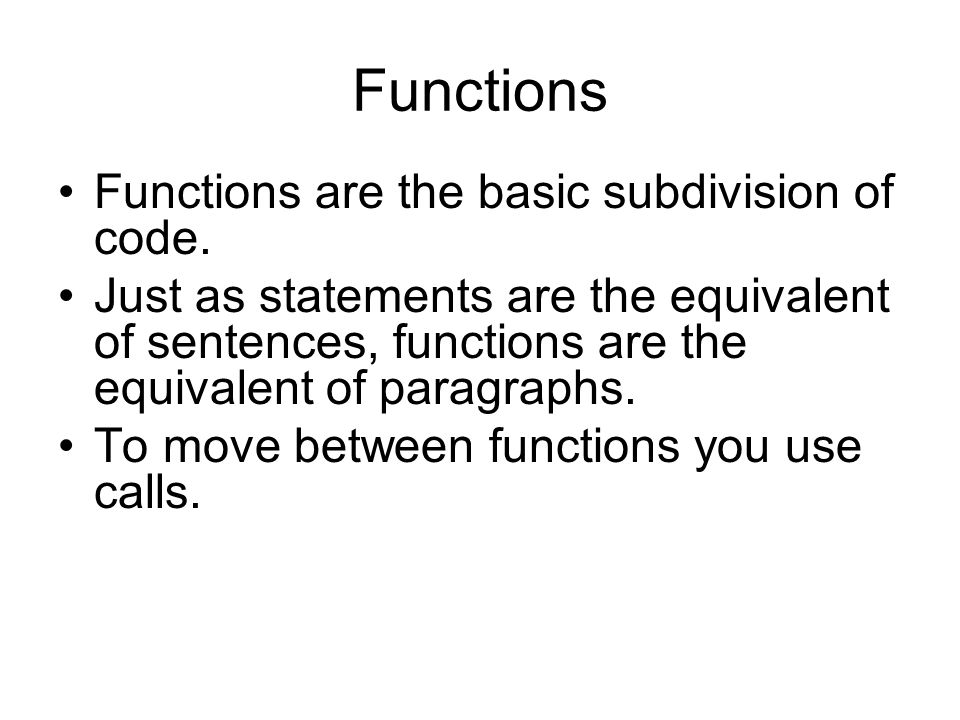 Functions Functions are the basic subdivision of code.