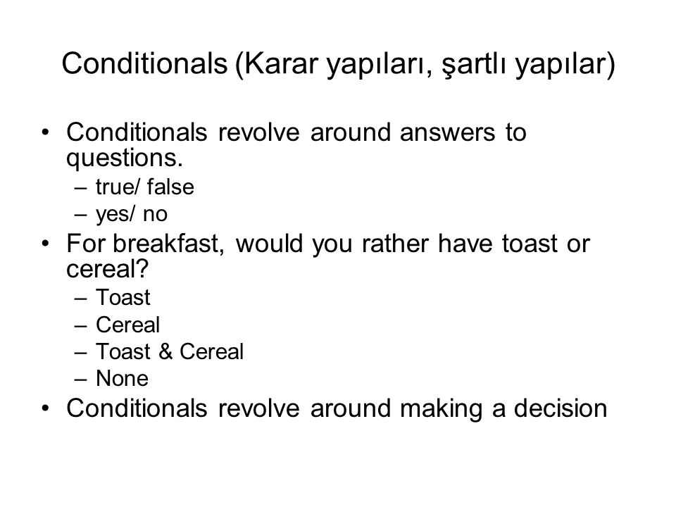 Conditionals (Karar yapıları, şartlı yapılar) Conditionals revolve around answers to questions. –true/ false –yes/ no For breakfast, would you rather