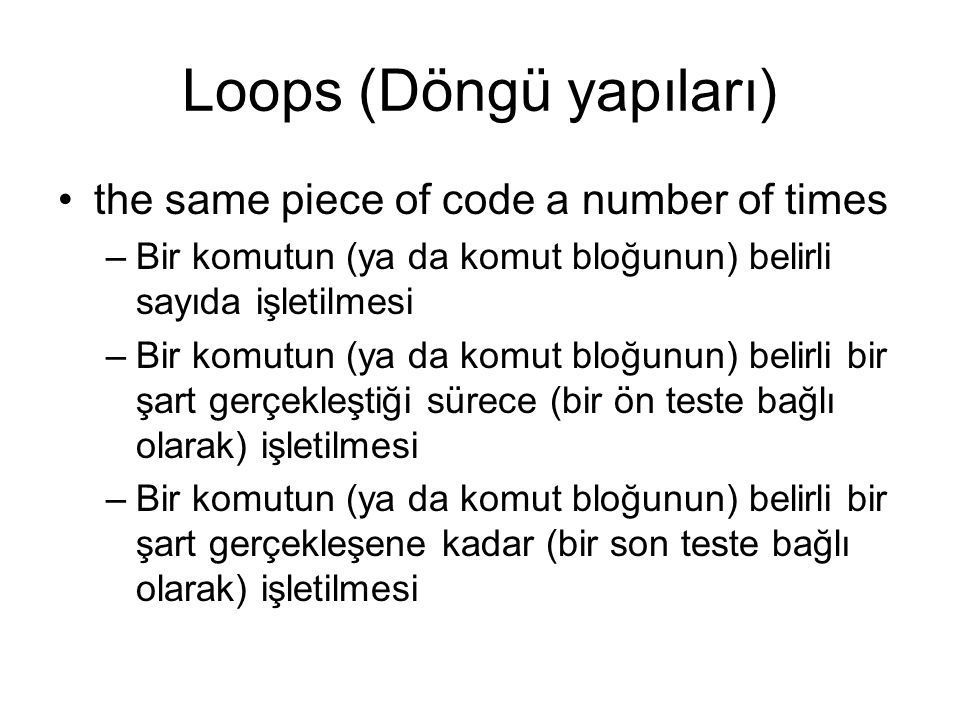 Loops (Döngü yapıları) the same piece of code a number of times –Bir komutun (ya da komut bloğunun) belirli sayıda işletilmesi –Bir komutun (ya da komut bloğunun) belirli bir şart gerçekleştiği sürece (bir ön teste bağlı olarak) işletilmesi –Bir komutun (ya da komut bloğunun) belirli bir şart gerçekleşene kadar (bir son teste bağlı olarak) işletilmesi