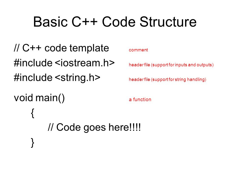 Basic C++ Code Structure // C++ code template comment #include header file (support for inputs and outputs) #include header file (support for string handling) void main() a function { // Code goes here!!!.