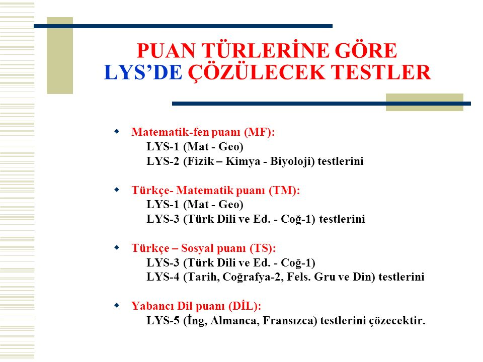 PUAN TÜRLERİNE GÖRE LYS'DE ÇÖZÜLECEK TESTLER  Matematik-fen puanı (MF): LYS-1 (Mat - Geo) LYS-2 (Fizik – Kimya - Biyoloji) testlerini  Türkçe- Matem