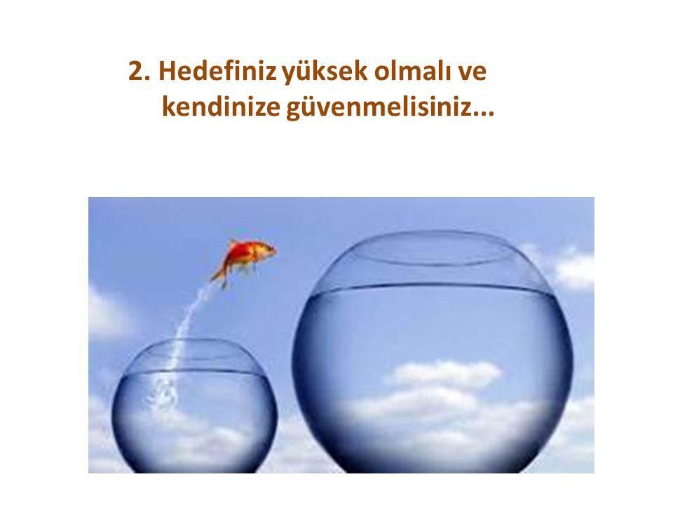 2. Hedefiniz yüksek olmalı ve kendinize güvenmelisiniz...