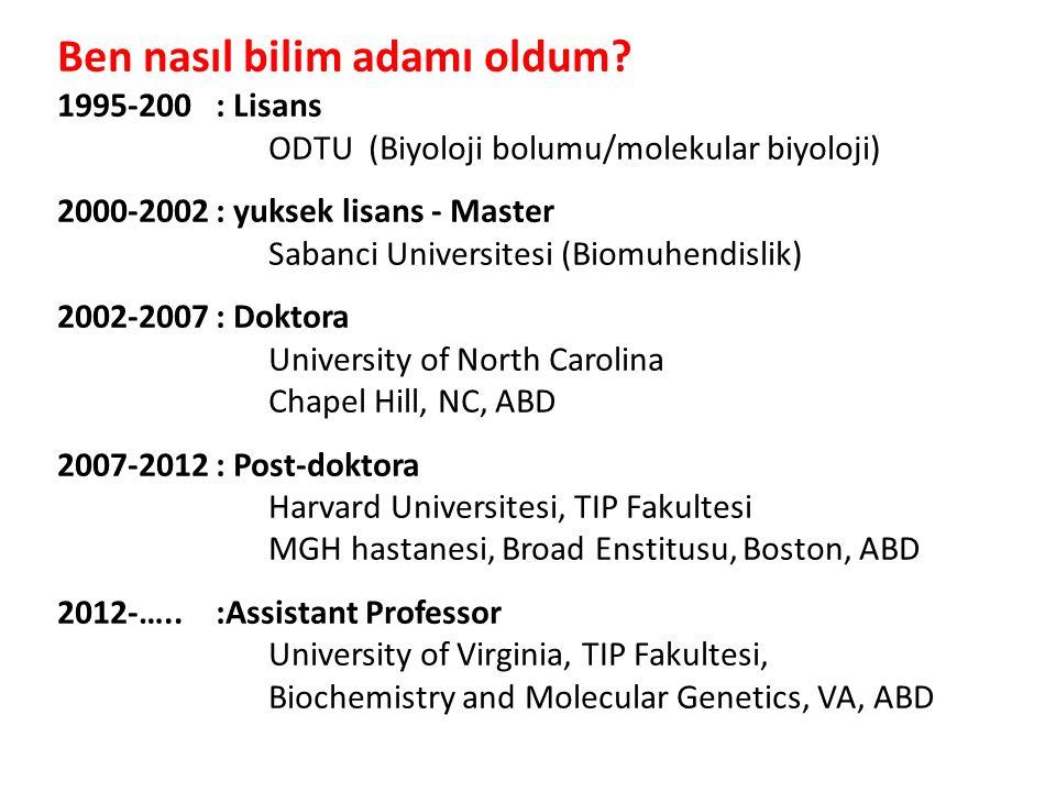 Ben nasıl bilim adamı oldum? 1995-200: Lisans ODTU (Biyoloji bolumu/molekular biyoloji) 2000-2002: yuksek lisans - Master Sabanci Universitesi (Biomuh