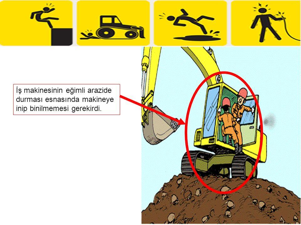 İş makinesinin eğimli arazide durması esnasında makineye inip binilmemesi gerekirdi.