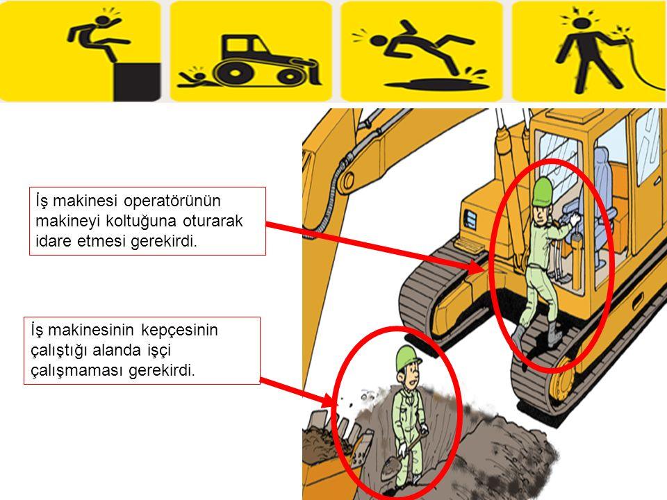 İş makinesi operatörünün makineyi koltuğuna oturarak idare etmesi gerekirdi. İş makinesinin kepçesinin çalıştığı alanda işçi çalışmaması gerekirdi.