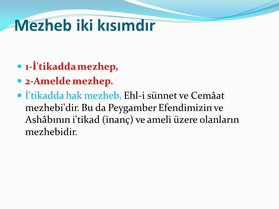 Mezheb iki kısımdır 1-İ'tikadda mezhep, 2-Amelde mezhep. İ'tikadda hak mezheb, Ehl-i sünnet ve Cemâat mezhebi'dir. Bu da Peygamber Efendimizin ve Ashâ