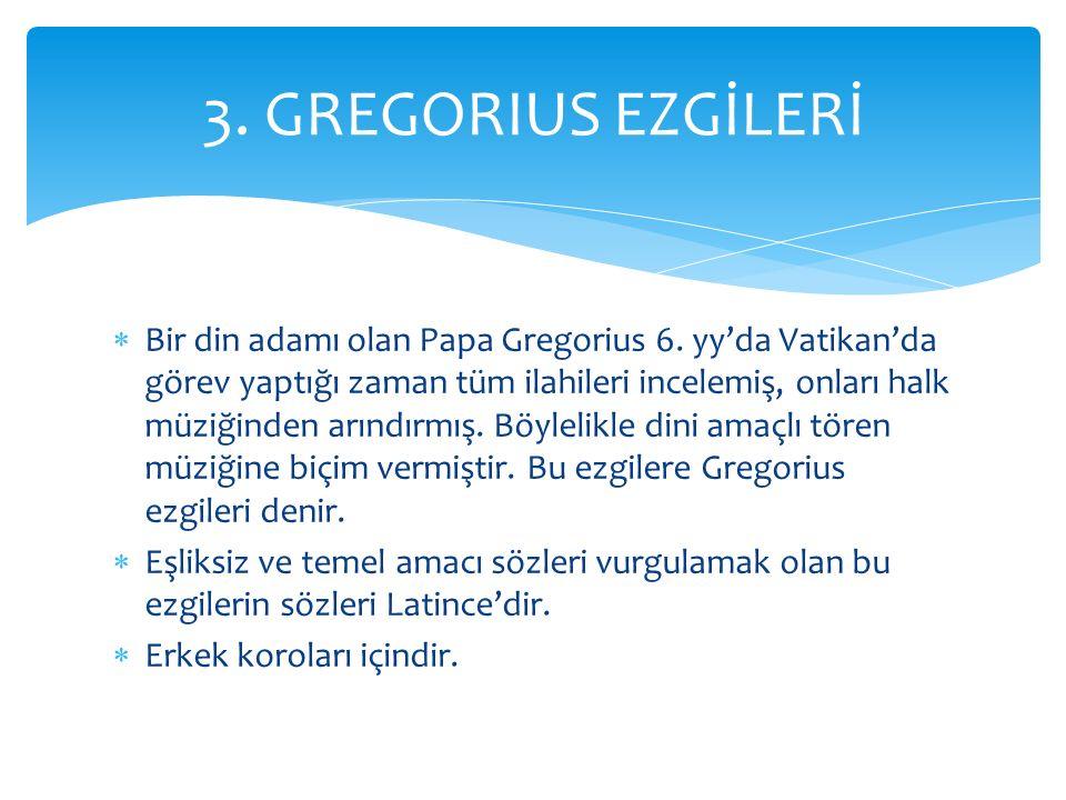  Bir din adamı olan Papa Gregorius 6. yy'da Vatikan'da görev yaptığı zaman tüm ilahileri incelemiş, onları halk müziğinden arındırmış. Böylelikle din