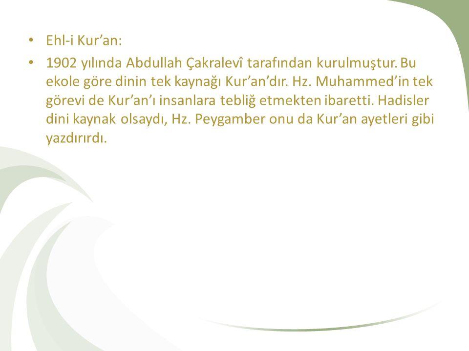 Ehl-i Kur'an: 1902 yılında Abdullah Çakralevî tarafından kurulmuştur. Bu ekole göre dinin tek kaynağı Kur'an'dır. Hz. Muhammed'in tek görevi de Kur'an