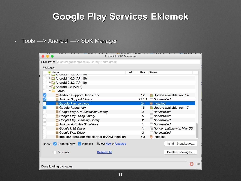 Google Play Services Eklemek Tools —> Android —> SDK Manager Tools —> Android —> SDK Manager 11