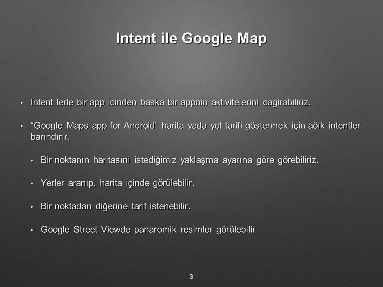 Intent ile Google Map Intent lerle bir app icinden baska bir appnin aktivitelerini cagirabiliriz.