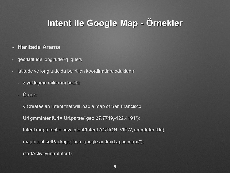 Intent ile Google Map - Örnekler Haritada Arama Haritada Arama geo:latitude,longitude?q=query geo:latitude,longitude?q=query latitude ve longitude da belirtilen koordinatlara odaklanır latitude ve longitude da belirtilen koordinatlara odaklanır z yaklaşma miktarını belirtir z yaklaşma miktarını belirtir Örnek: Örnek: // Creates an Intent that will load a map of San Francisco Uri gmmIntentUri = Uri.parse( geo:37.7749,-122.4194 ); Intent mapIntent = new Intent(Intent.ACTION_VIEW, gmmIntentUri); mapIntent.setPackage( com.google.android.apps.maps );startActivity(mapIntent); 6