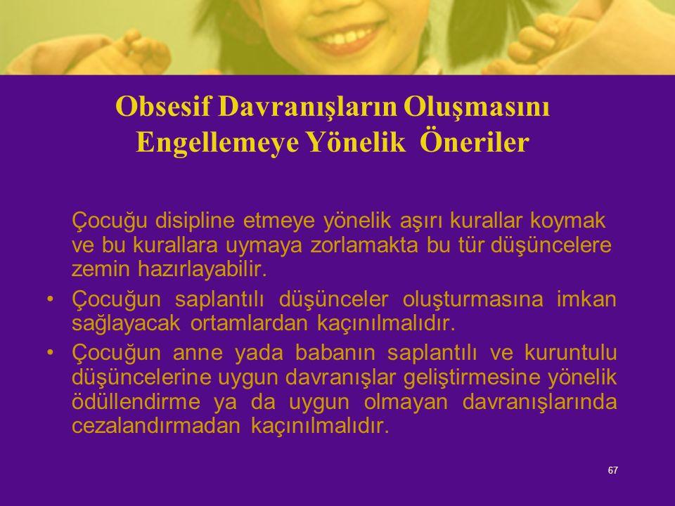 67 Obsesif Davranışların Oluşmasını Engellemeye Yönelik Öneriler Çocuğu disipline etmeye yönelik aşırı kurallar koymak ve bu kurallara uymaya zorlamak