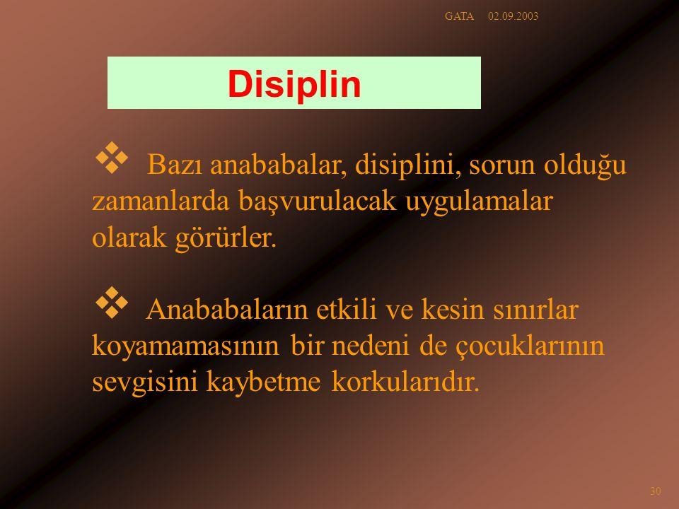 02.09.2003GATA 30 Disiplin  Bazı anababalar, disiplini, sorun olduğu zamanlarda başvurulacak uygulamalar olarak görürler.  Anababaların etkili ve ke