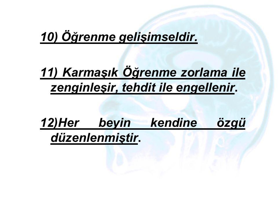 10) Öğrenme gelişimseldir. 11) Karmaşık Öğrenme zorlama ile zenginleşir, tehdit ile engellenir. 12)Her beyin kendine özgü düzenlenmiştir.