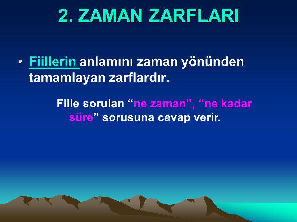 2. ZAMAN ZARFLARI Fiillerin anlamını zaman yönünden tamamlayan zarflardır.