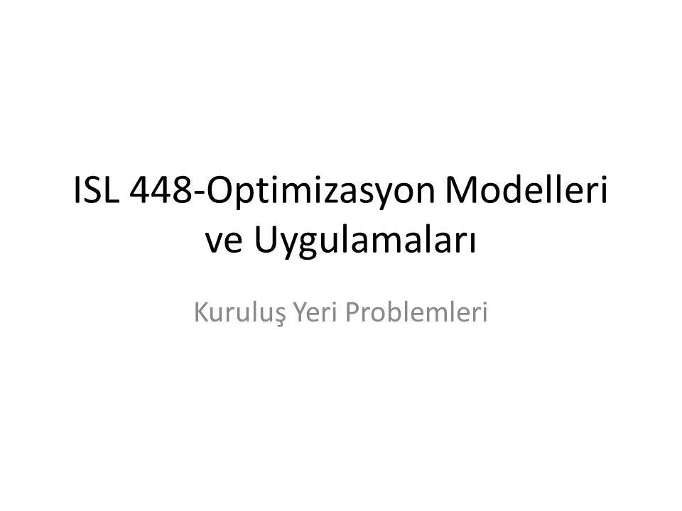 ISL 448-Optimizasyon Modelleri ve Uygulamaları Kuruluş Yeri Problemleri