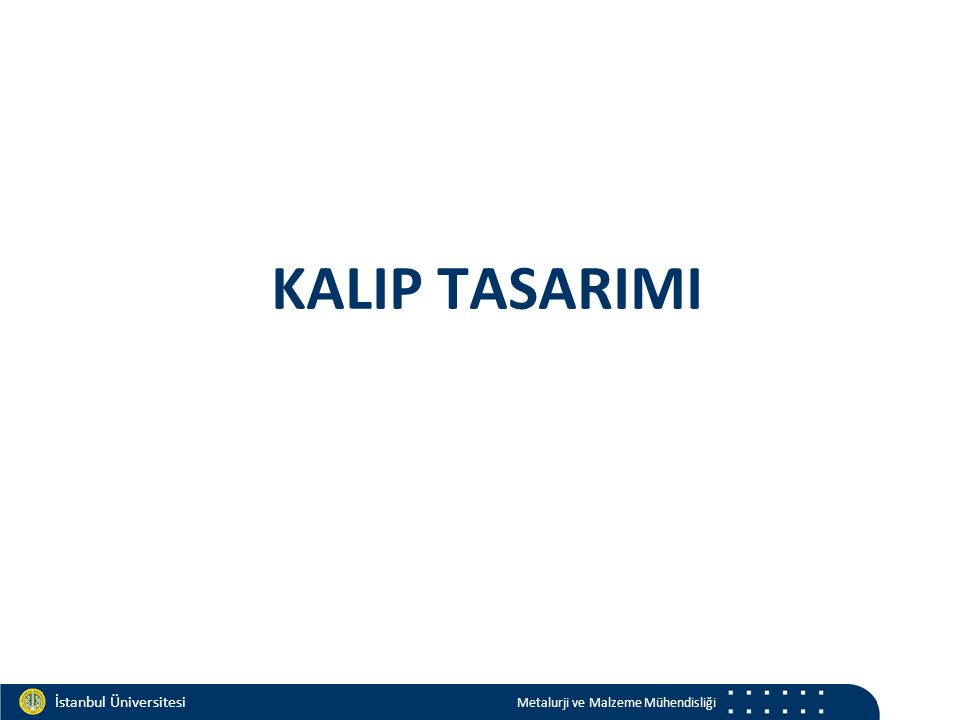 Materials and Chemistry İstanbul Üniversitesi Metalurji ve Malzeme Mühendisliği İstanbul Üniversitesi Metalurji ve Malzeme Mühendisliği KALIP TASARIMI