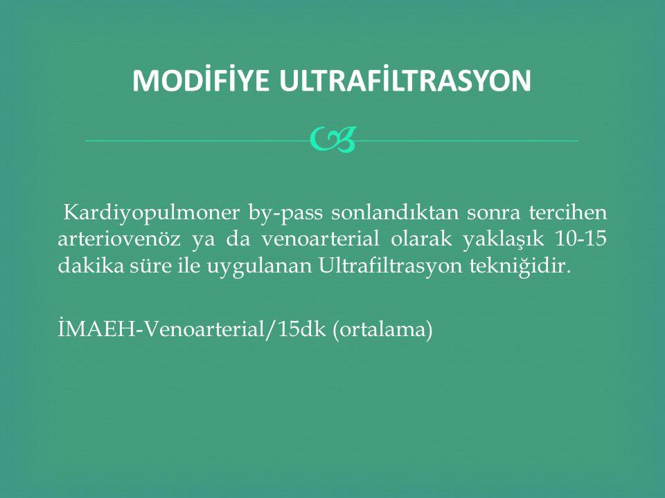  MODİFİYE ULTRAFİLTRASYON Kardiyopulmoner by-pass sonlandıktan sonra tercihen arteriovenöz ya da venoarterial olarak yaklaşık 10-15 dakika süre ile u